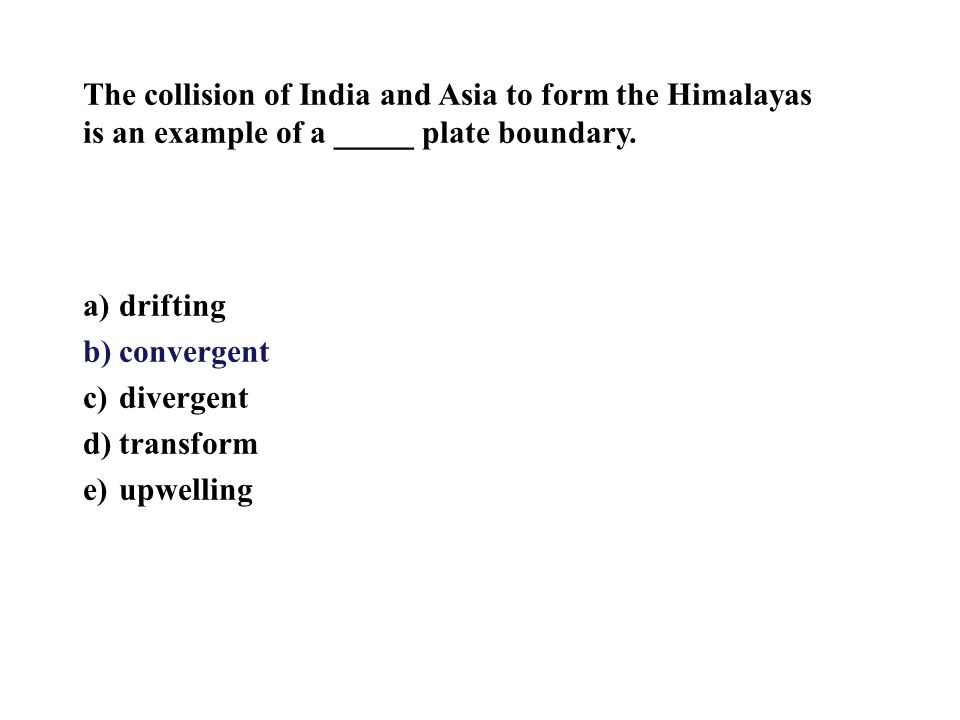 The collision of India and Asia to form the Himalayas is an example of a _____ plate boundary.