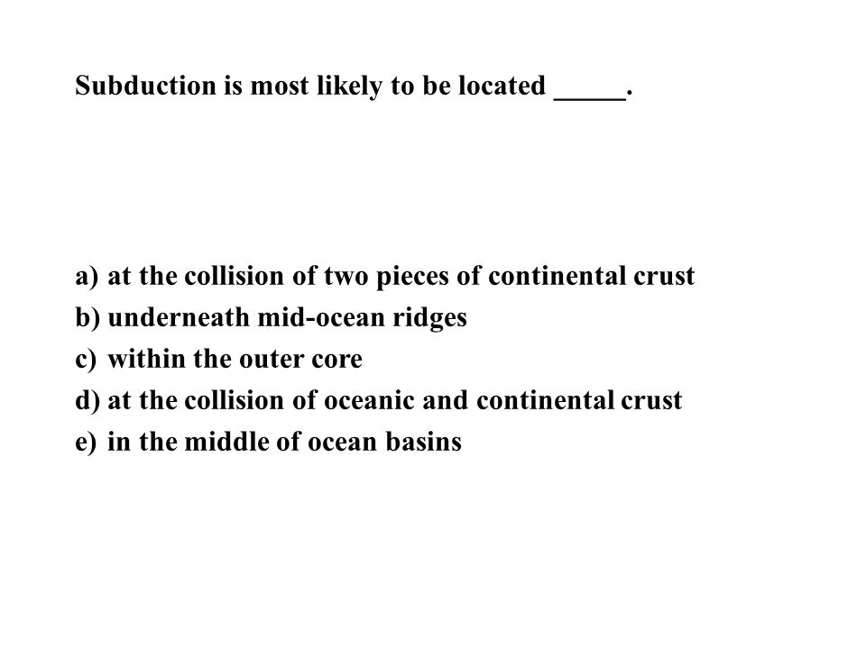 Subduction is most likely to be located _____.