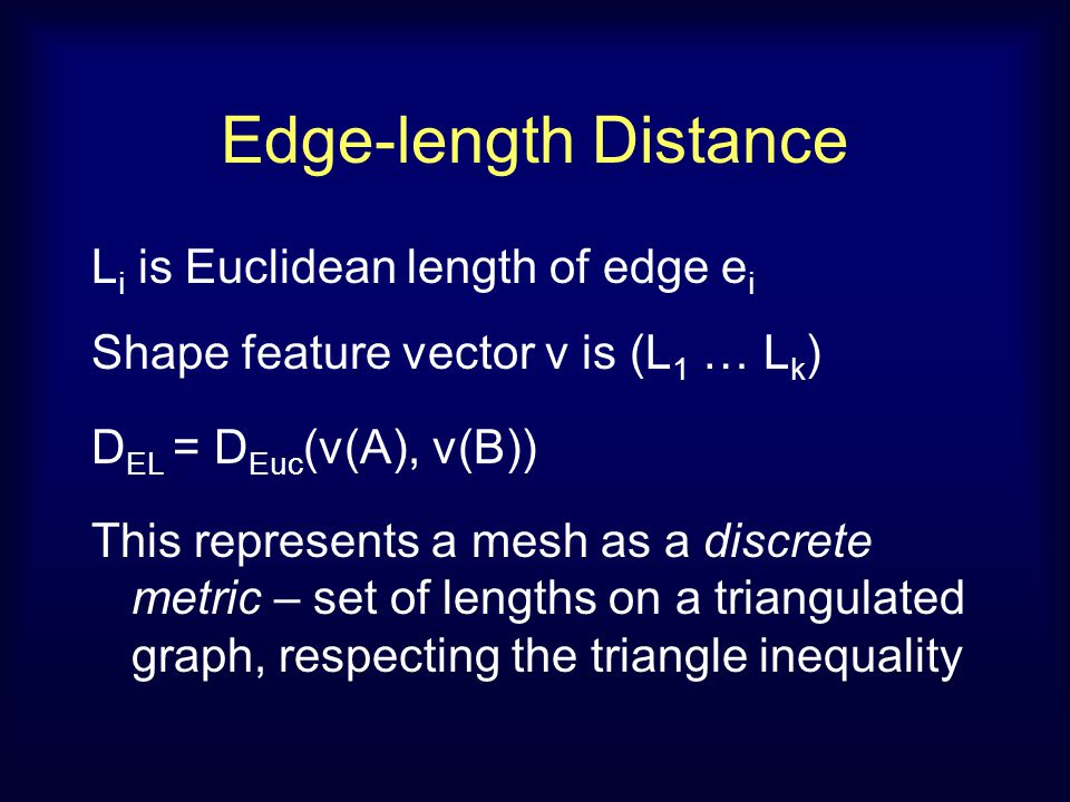 Edge-length Distance L i is Euclidean length of edge e i Shape feature vector v is (L 1 … L k ) D EL = D Euc (v(A), v(B)) This represents a mesh as a discrete metric – set of lengths on a triangulated graph, respecting the triangle inequality