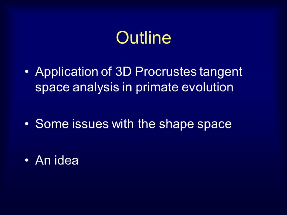 Outline Application of 3D Procrustes tangent space analysis in primate evolution Some issues with the shape space An idea