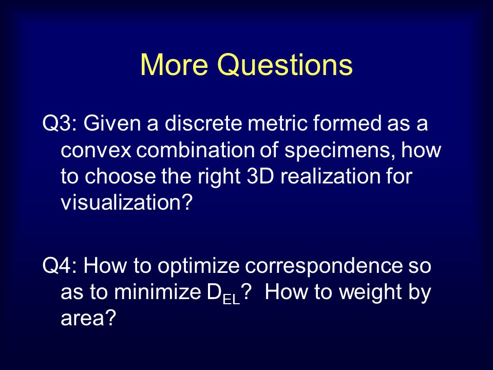 More Questions Q3: Given a discrete metric formed as a convex combination of specimens, how to choose the right 3D realization for visualization? Q4: