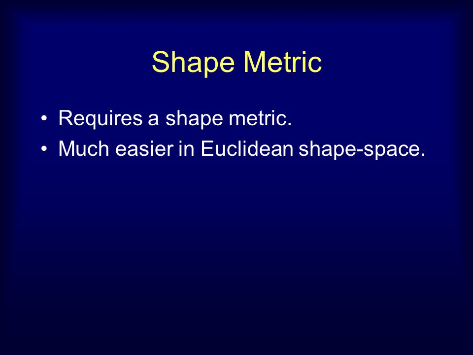 Shape Metric Requires a shape metric. Much easier in Euclidean shape-space.