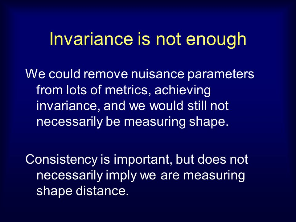 Invariance is not enough We could remove nuisance parameters from lots of metrics, achieving invariance, and we would still not necessarily be measuring shape.