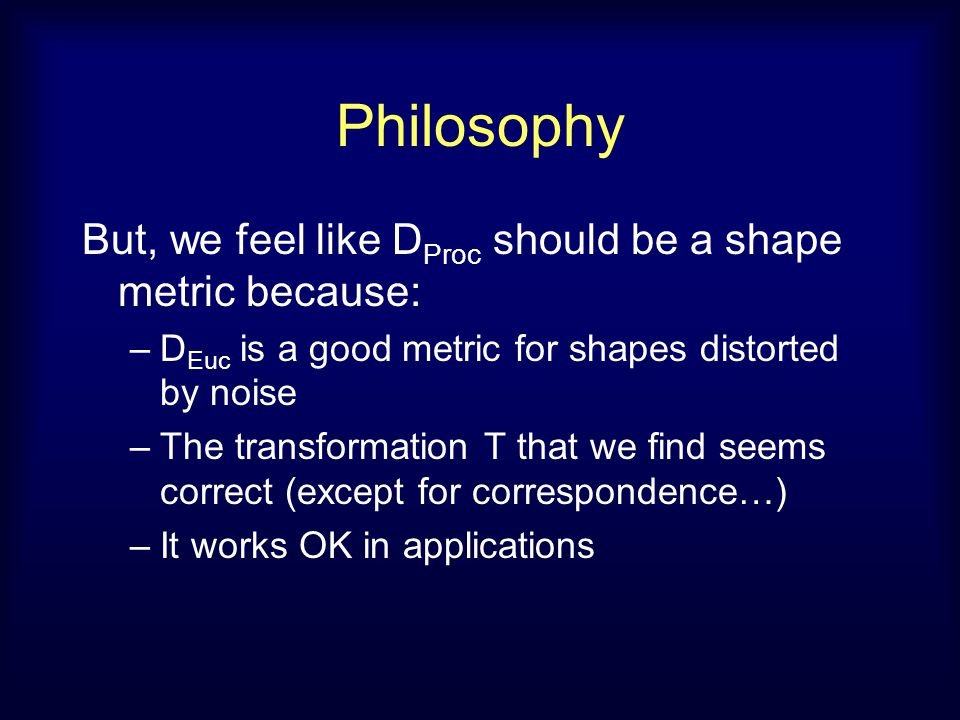 Philosophy But, we feel like D Proc should be a shape metric because: –D Euc is a good metric for shapes distorted by noise –The transformation T that
