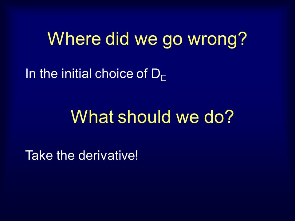 Where did we go wrong? In the initial choice of D E What should we do? Take the derivative!