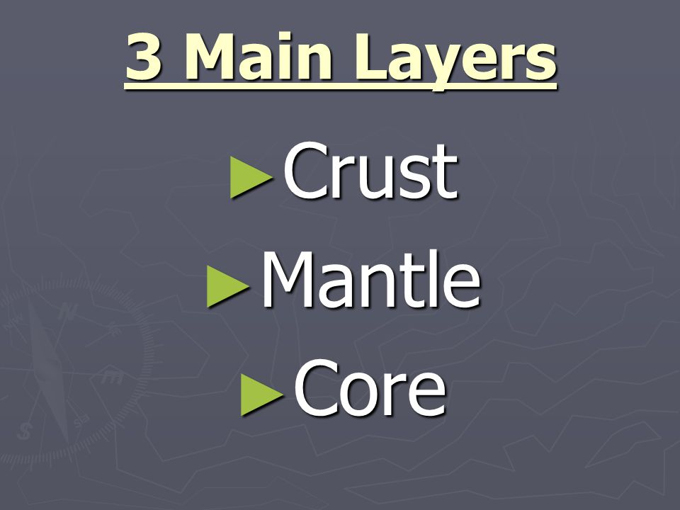 3 Main Layers ► Crust ► Mantle ► Core