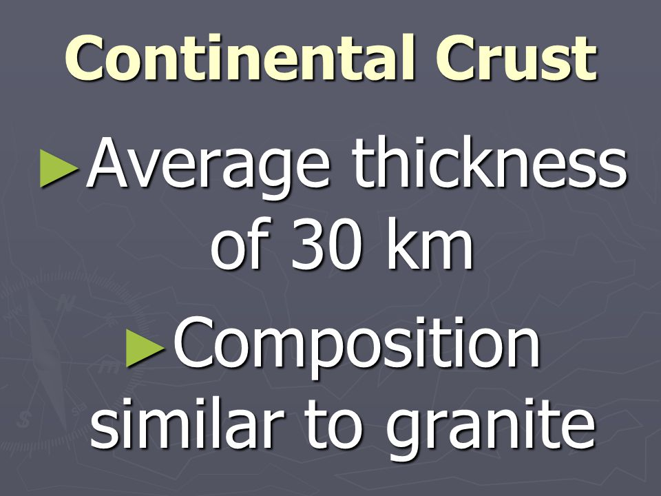 Continental Crust ► Average thickness of 30 km ► Composition similar to granite