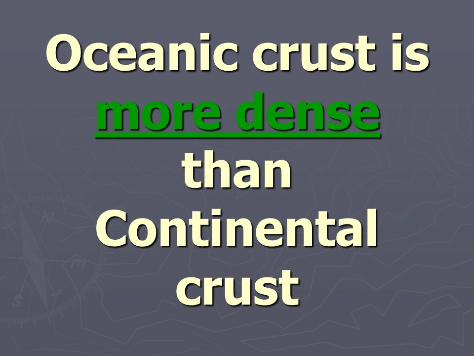 Oceanic crust is more dense than Continental crust