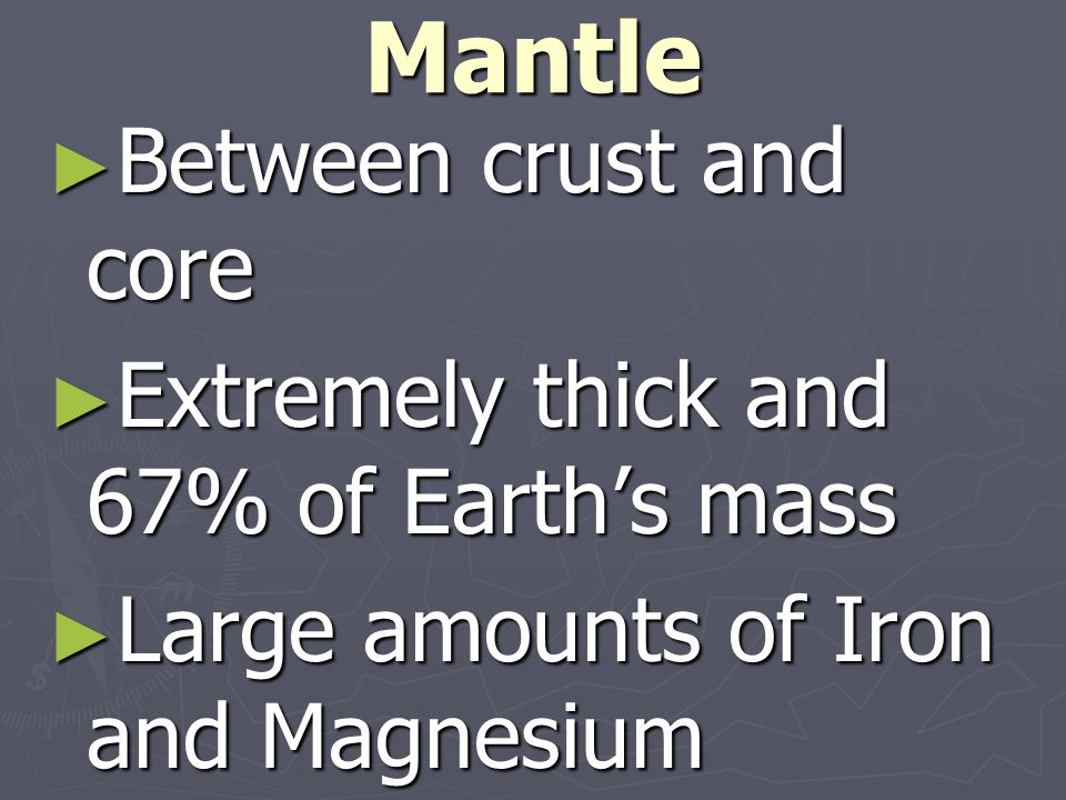 Mantle ►B►B►B►Between crust and core ►E►E►E►Extremely thick and 67% of Earth's mass ►L►L►L►Large amounts of Iron and Magnesium