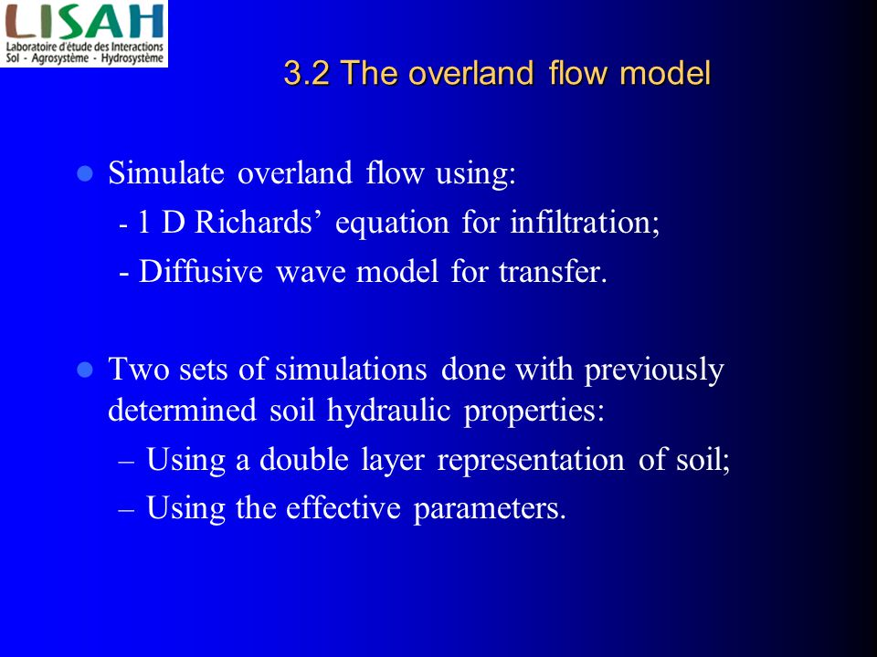 3.2 The overland flow model Simulate overland flow using: - 1 D Richards' equation for infiltration; - Diffusive wave model for transfer.