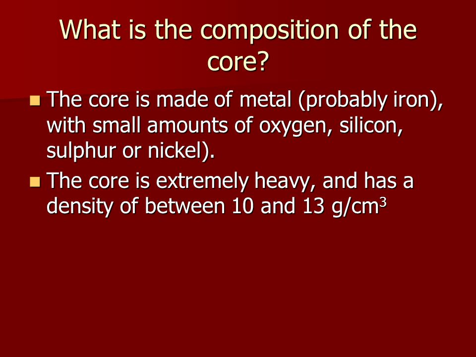 What is the composition of the core? The core is made of metal (probably iron), with small amounts of oxygen, silicon, sulphur or nickel). The core is