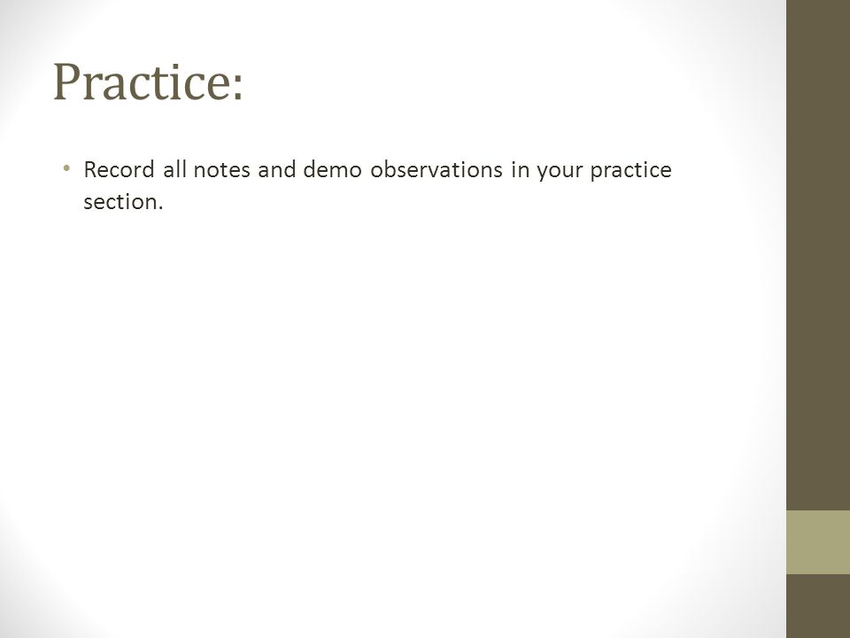 Practice: Record all notes and demo observations in your practice section.