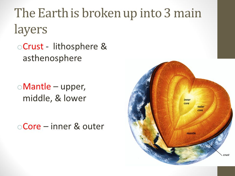 The Earth is broken up into 3 main layers o Crust - lithosphere & asthenosphere o Mantle – upper, middle, & lower o Core – inner & outer