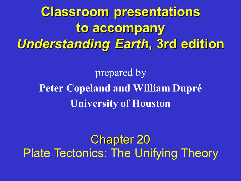 Classroom presentations to accompany Understanding Earth, 3rd edition prepared by Peter Copeland and William Dupré University of Houston Chapter 20 Plate Tectonics: The Unifying Theory