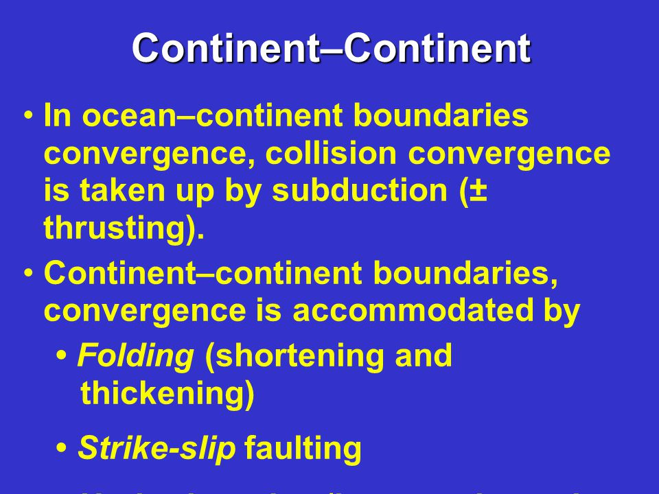 Continent–Continent In ocean–continent boundaries convergence, collision convergence is taken up by subduction (± thrusting).