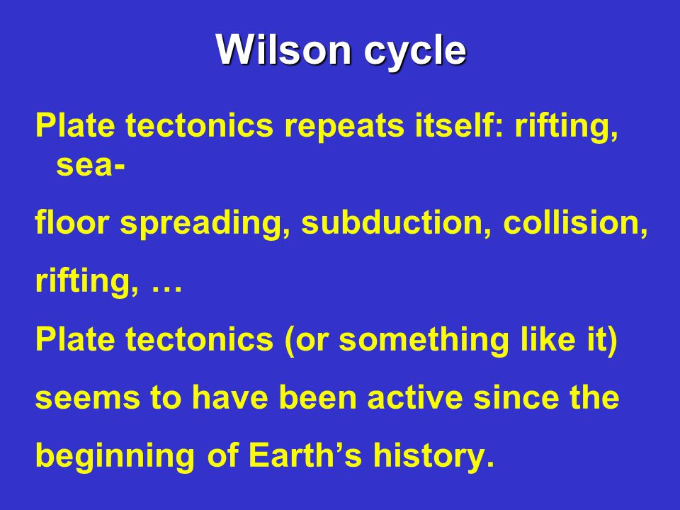 Wilson cycle Plate tectonics repeats itself: rifting, sea- floor spreading, subduction, collision, rifting, … Plate tectonics (or something like it) seems to have been active since the beginning of Earth's history.