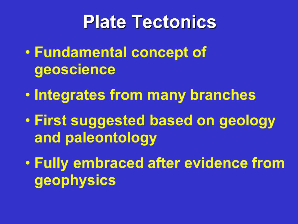 Plate Tectonics Fundamental concept of geoscience Integrates from many branches First suggested based on geology and paleontology Fully embraced after evidence from geophysics