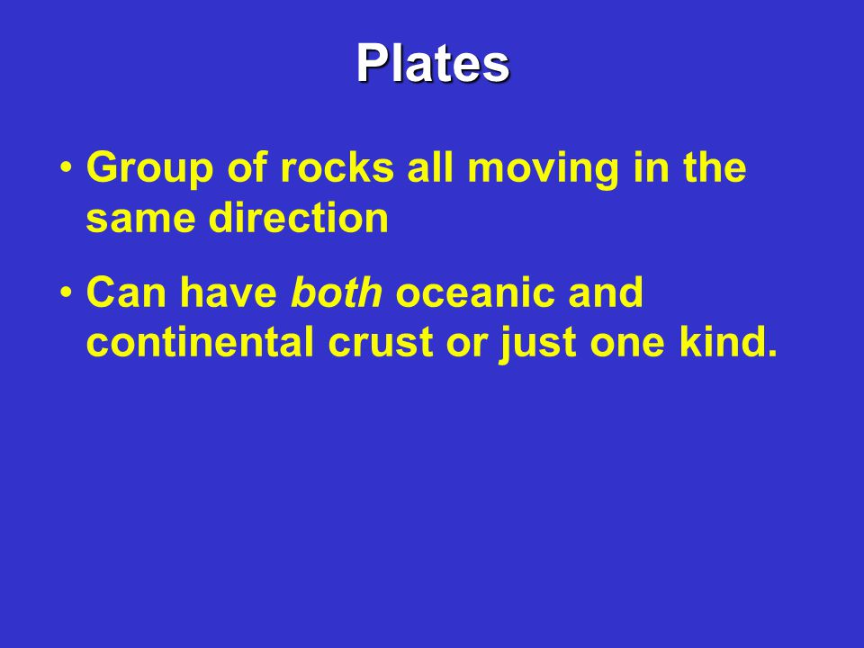Plates Group of rocks all moving in the same direction Can have both oceanic and continental crust or just one kind.