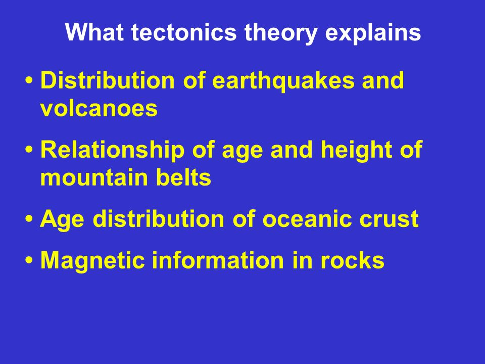What tectonics theory explains Distribution of earthquakes and volcanoes Relationship of age and height of mountain belts Age distribution of oceanic crust Magnetic information in rocks