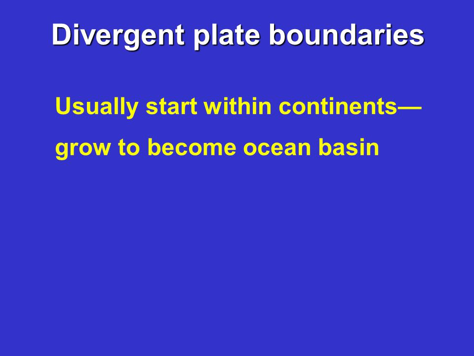 Divergent plate boundaries Usually start within continents— grow to become ocean basin
