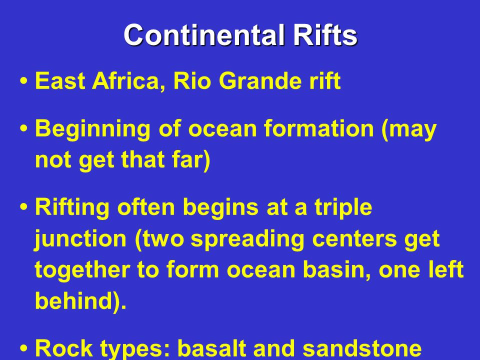 Continental Rifts East Africa, Rio Grande rift Beginning of ocean formation (may not get that far) Rifting often begins at a triple junction (two spreading centers get together to form ocean basin, one left behind).