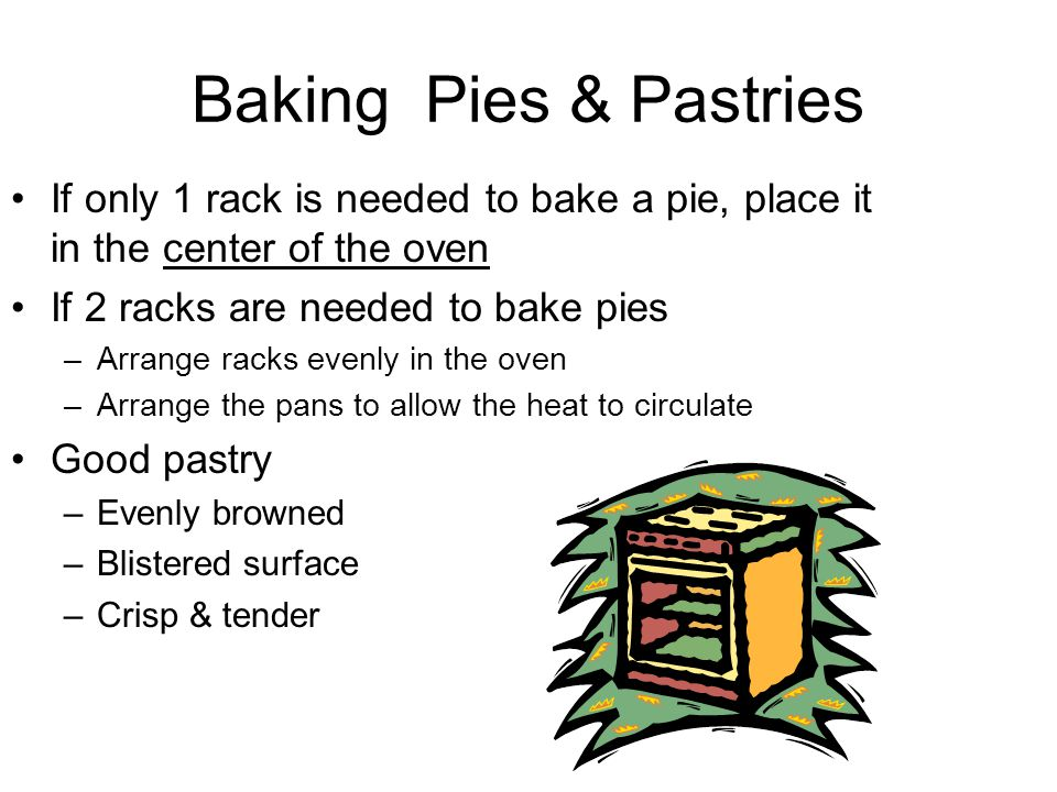Baking Pies & Pastries If only 1 rack is needed to bake a pie, place it in the center of the oven If 2 racks are needed to bake pies –Arrange racks evenly in the oven –Arrange the pans to allow the heat to circulate Good pastry –Evenly browned –Blistered surface –Crisp & tender