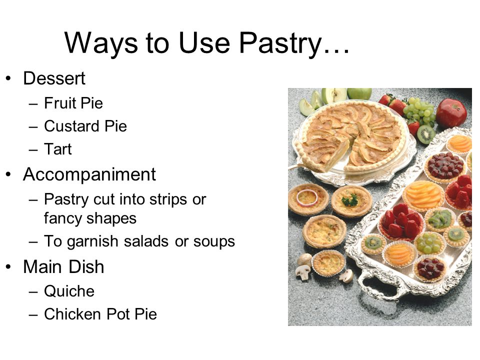 Ways to Use Pastry… Dessert –Fruit Pie –Custard Pie –Tart Accompaniment –Pastry cut into strips or fancy shapes –To garnish salads or soups Main Dish –Quiche –Chicken Pot Pie