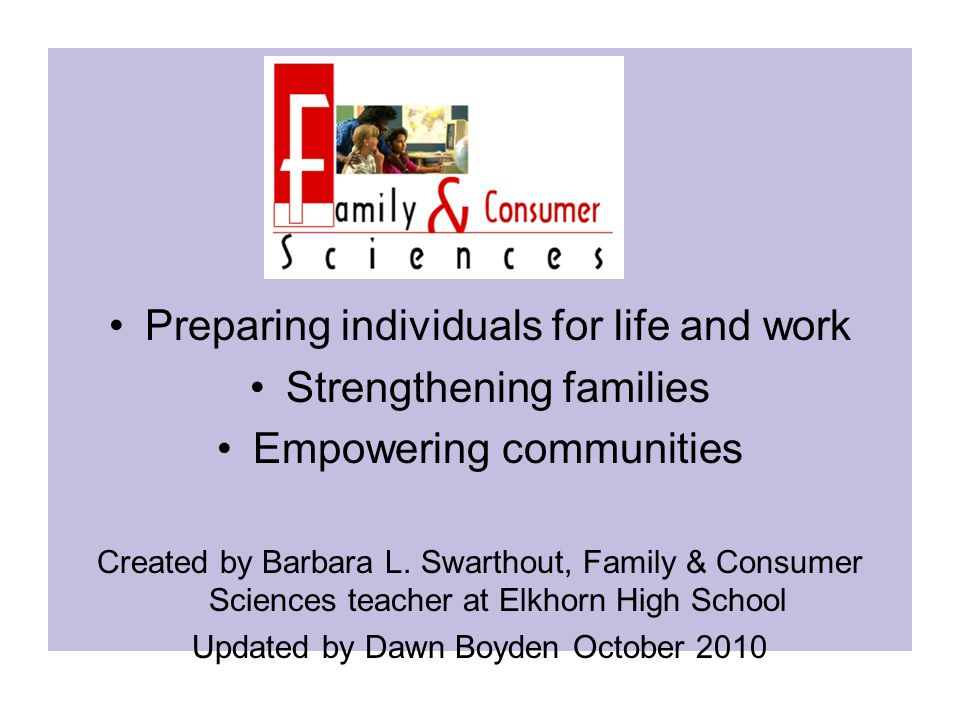 Preparing individuals for life and work Strengthening families Empowering communities Created by Barbara L. Swarthout, Family & Consumer Sciences teac