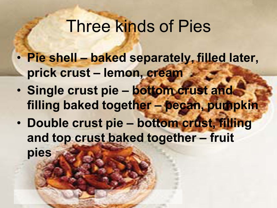 Three kinds of Pies Pie shell – baked separately, filled later, prick crust – lemon, cream Single crust pie – bottom crust and filling baked together – pecan, pumpkin Double crust pie – bottom crust, filling and top crust baked together – fruit pies