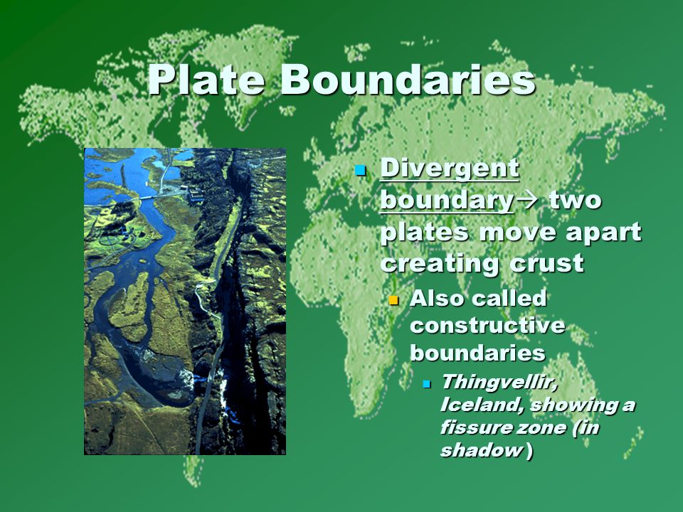 Plate Boundaries Divergent boundary  two plates move apart creating crust Divergent boundary  two plates move apart creating crust Also called constructive boundaries Thingvellir, Iceland, showing a fissure zone (in shadow )