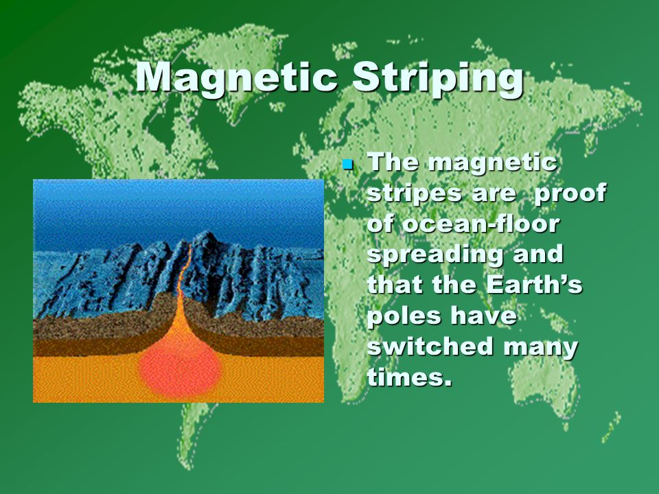 Magnetic Striping The magnetic stripes are proof of ocean-floor spreading and that the Earth's poles have switched many times.