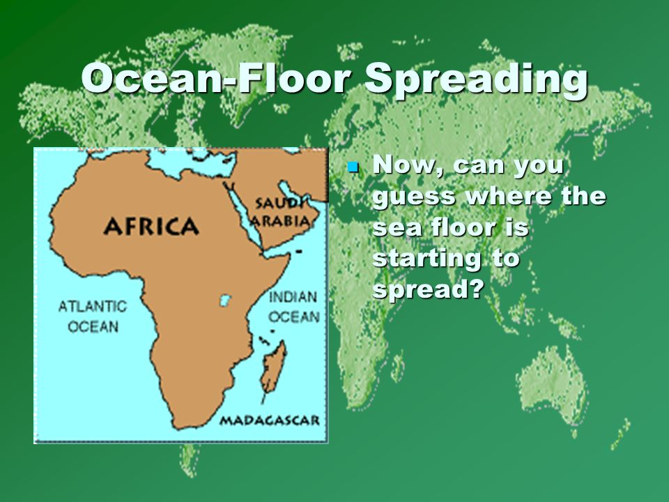 Ocean-Floor Spreading Now, can you guess where the sea floor is starting to spread.