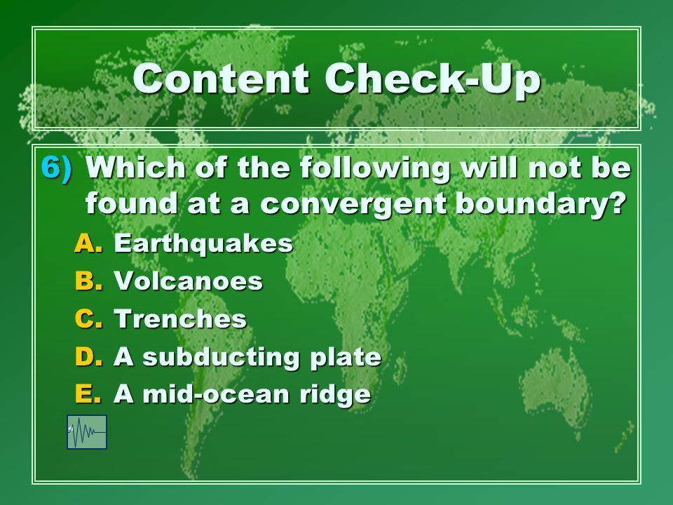 Content Check-Up 6)Which of the following will not be found at a convergent boundary.