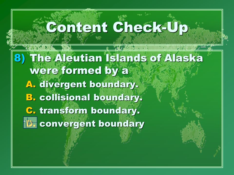 Content Check-Up 8)The Aleutian Islands of Alaska were formed by a A.divergent boundary.