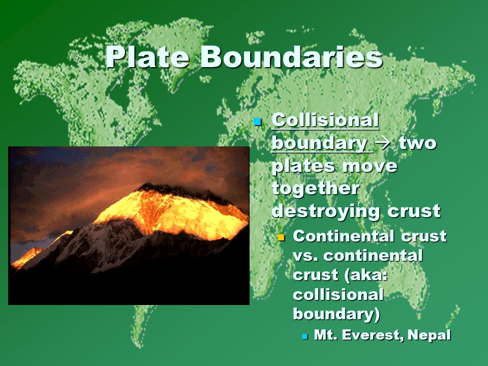 Plate Boundaries Collisional boundary  two plates move together destroying crust Collisional boundary  two plates move together destroying crust Continental crust vs.