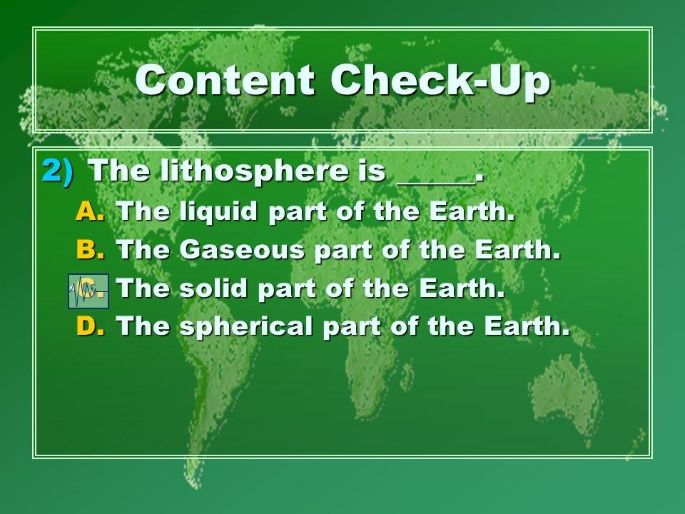 Content Check-Up 2)The lithosphere is _____. A.The liquid part of the Earth.