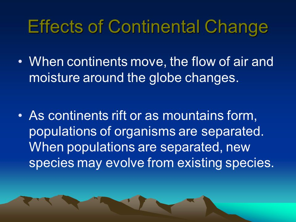 Effects of Continental Change When continents move, the flow of air and moisture around the globe changes. As continents rift or as mountains form, po