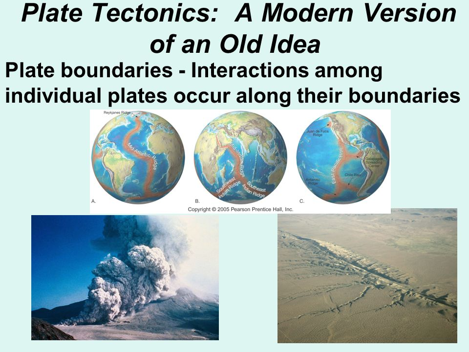 Plate Tectonics: A Modern Version of an Old Idea Plate boundaries - Interactions among individual plates occur along their boundaries