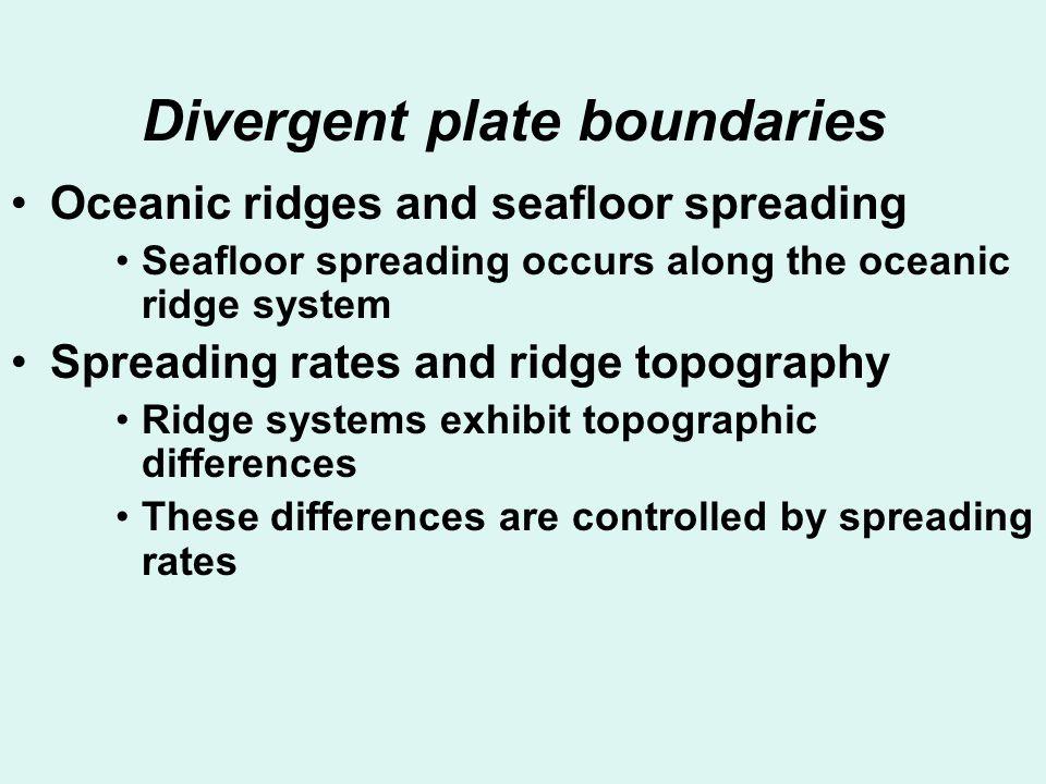 Divergent plate boundaries Oceanic ridges and seafloor spreading Seafloor spreading occurs along the oceanic ridge system Spreading rates and ridge to