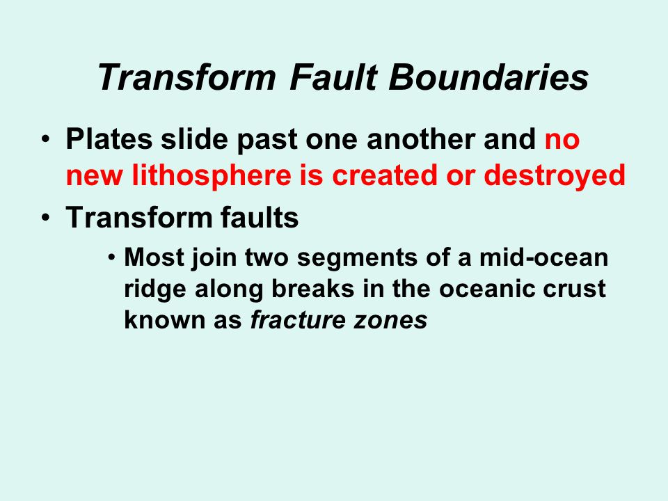 Transform Fault Boundaries Plates slide past one another and no new lithosphere is created or destroyed Transform faults Most join two segments of a m