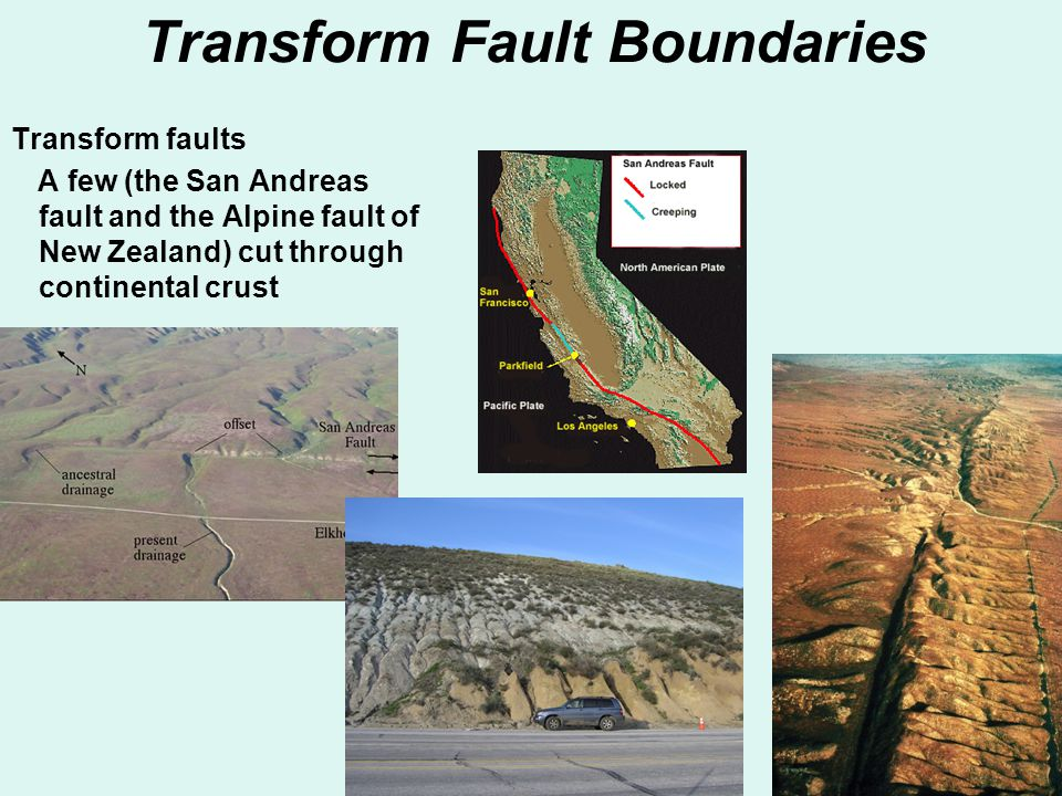 Transform Fault Boundaries Transform faults A few (the San Andreas fault and the Alpine fault of New Zealand) cut through continental crust