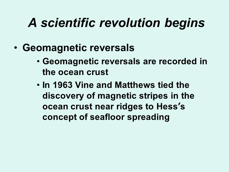A scientific revolution begins Geomagnetic reversals Geomagnetic reversals are recorded in the ocean crust In 1963 Vine and Matthews tied the discover