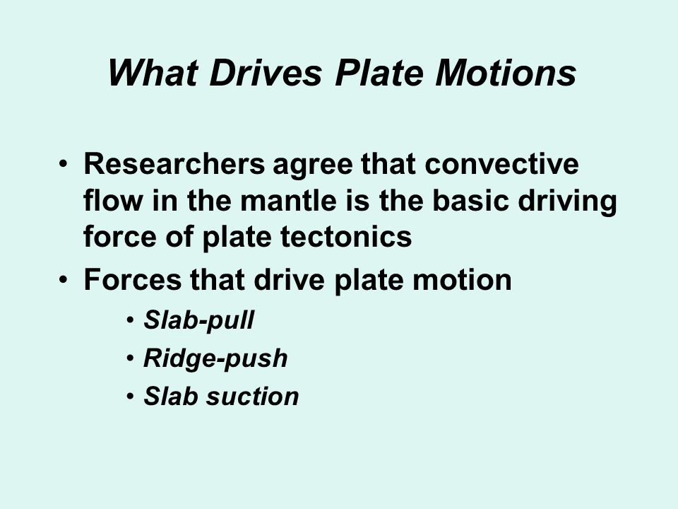 What Drives Plate Motions Researchers agree that convective flow in the mantle is the basic driving force of plate tectonics Forces that drive plate m