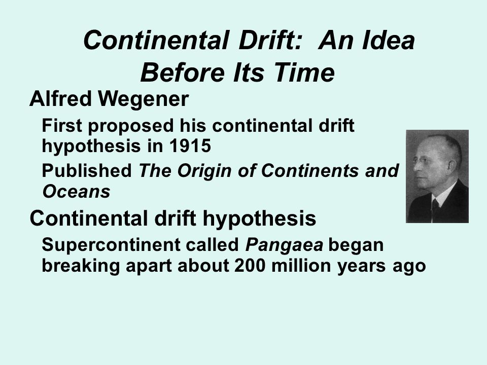Continental Drift: An Idea Before Its Time Alfred Wegener First proposed his continental drift hypothesis in 1915 Published The Origin of Continents a