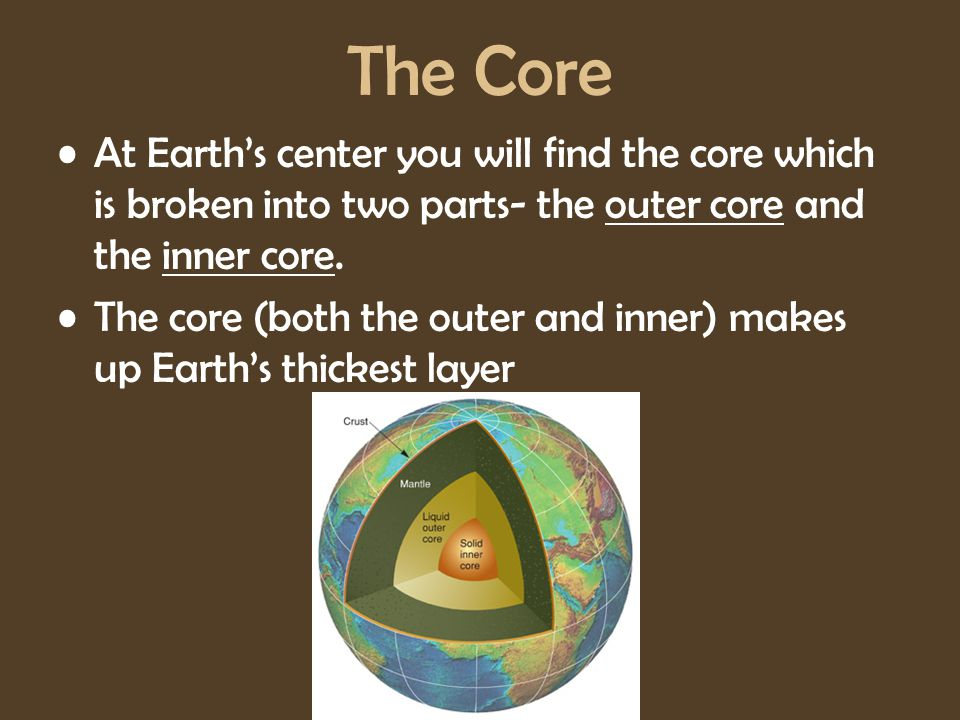 The Core At Earth's center you will find the core which is broken into two parts- the outer core and the inner core.