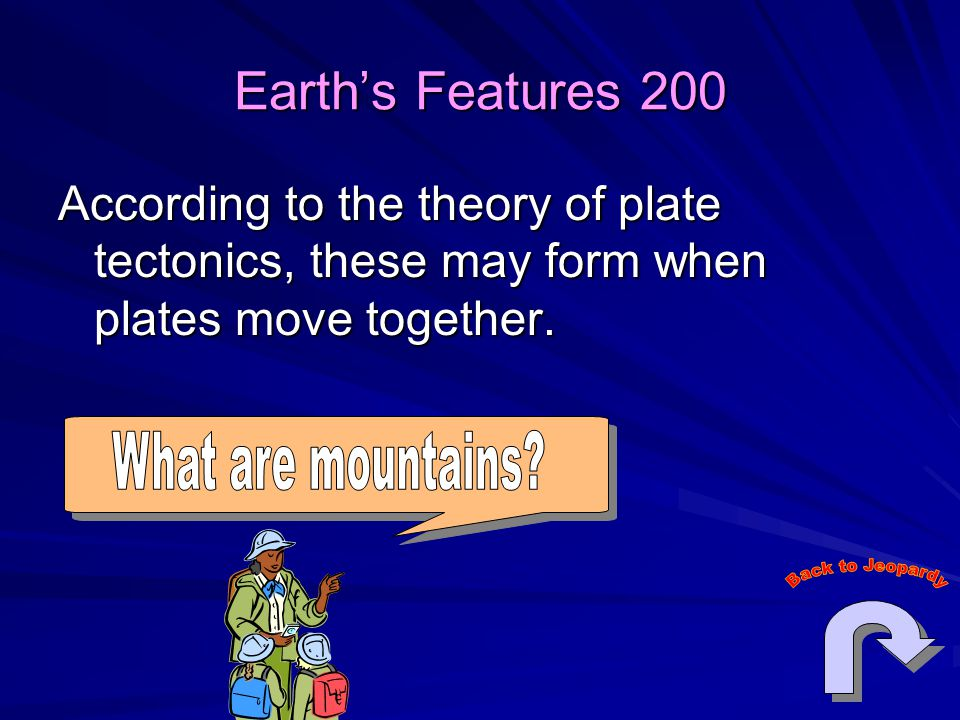 Earth's Features 200 According to the theory of plate tectonics, these may form when plates move together.