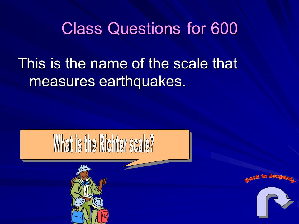 Class Questions for 600 This is the name of the scale that measures earthquakes.