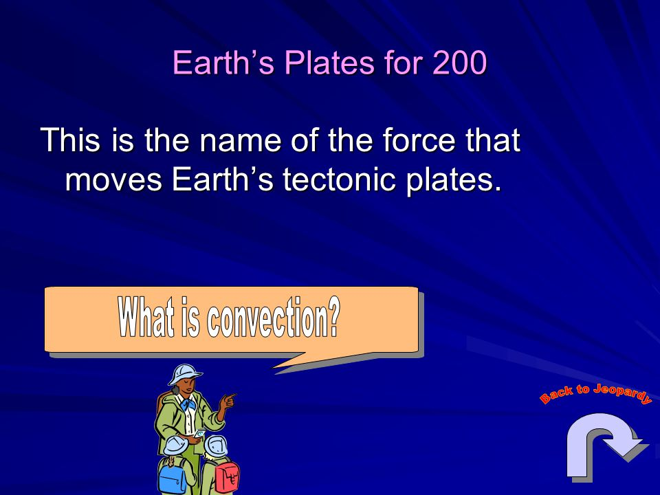 Earth's Plates for 200 This is the name of the force that moves Earth's tectonic plates.