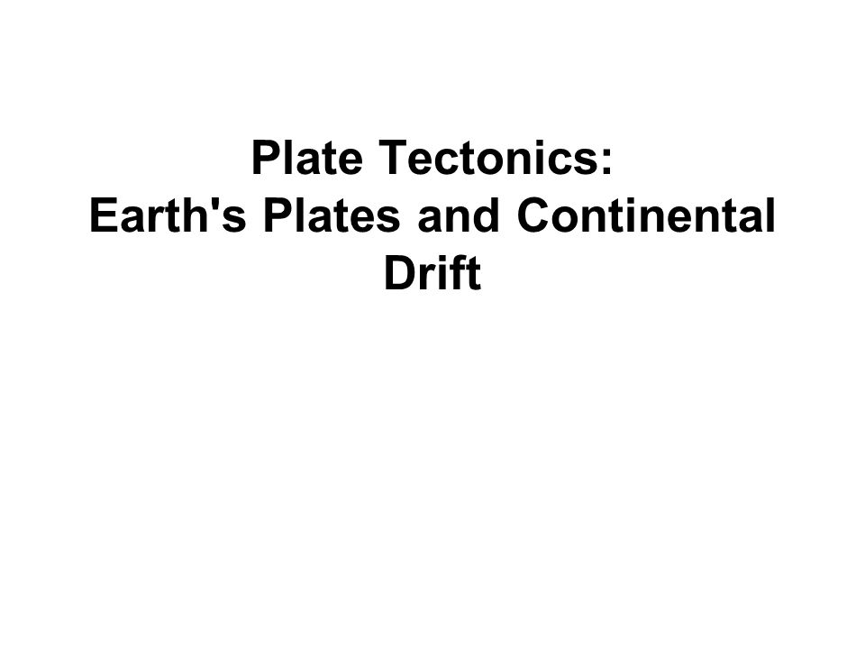 Plate Tectonics: Earth s Plates and Continental Drift