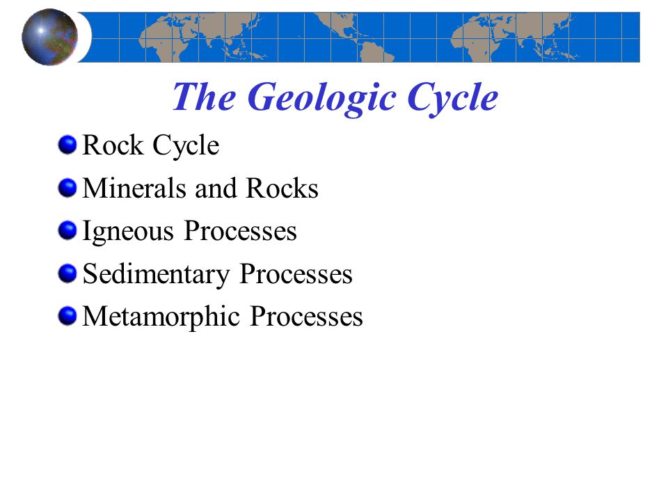 Rock Cycle Minerals and Rocks Igneous Processes Sedimentary Processes Metamorphic Processes The Geologic Cycle